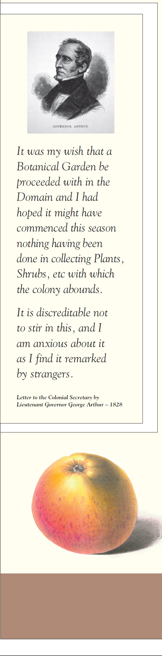 Governor Arthur quip and detail: It was my wish that a Botanical Garden be proceeded with in the Domain and I had hoped it might have commenced this season nothing having been done in collecting Plants, Shrubs, etc with which the colony abounds. It is discreditable not to stir in this, and I am anxious about it as I find it remarked by strangers. Letter to the Colonial Secretary by Lieutenant Governor George Arthur – 1828